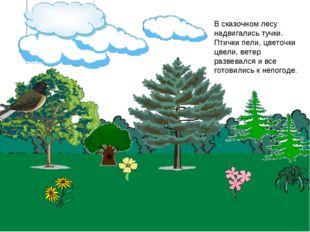 В сказочном лесу надвигались тучки. Птички пели, цветочки цвели, ветер развев