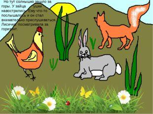 Но тут солнышко зашло за горы. У зайца ушки навострились. Ему что-то послыша