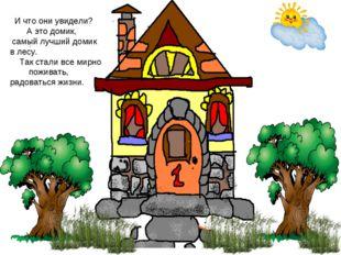 И что они увидели? А это домик, самый лучший домик в лесу. Так стали все мир