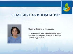 СПАСИБО ЗА ВНИМАНИЕ! Капуста Светлана Георгиевна - преподаватель информатики
