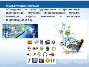 Мультимедиа-продукт объединяет в себе двухмерные и трехмерные изображения, зв