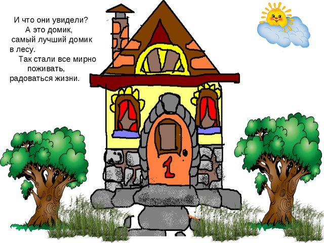 И что они увидели? А это домик, самый лучший домик в лесу. Так стали все мир...