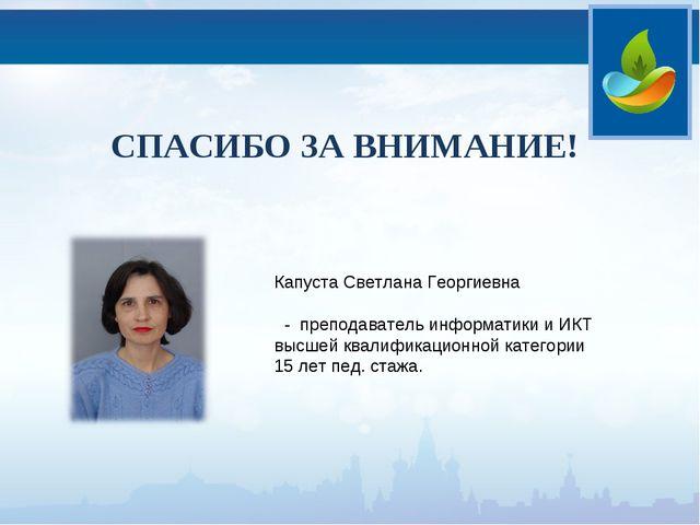 СПАСИБО ЗА ВНИМАНИЕ! Капуста Светлана Георгиевна - преподаватель информатики...