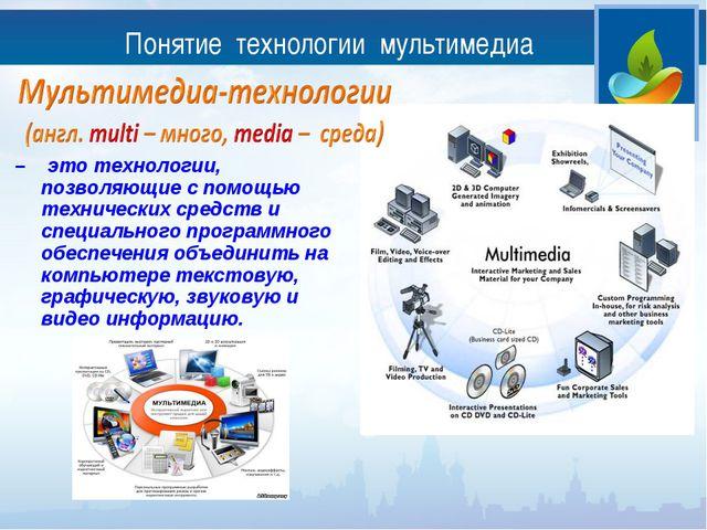 Понятие технологии мультимедиа – это технологии, позволяющие с помощью технич...