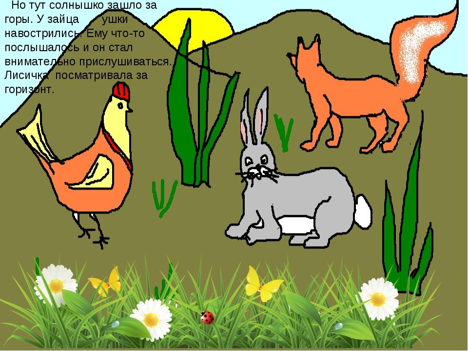 Но тут солнышко зашло за горы. У зайца ушки навострились. Ему что-то послыша...