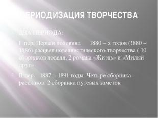 ПЕРИОДИЗАЦИЯ ТВОРЧЕСТВА ДВА ПЕРИОДА: I пер. Первая половина 1880 – х годов (!