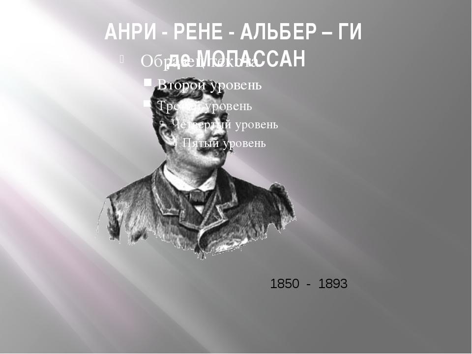 АНРИ - РЕНЕ - АЛЬБЕР – ГИ де МОПАССАН