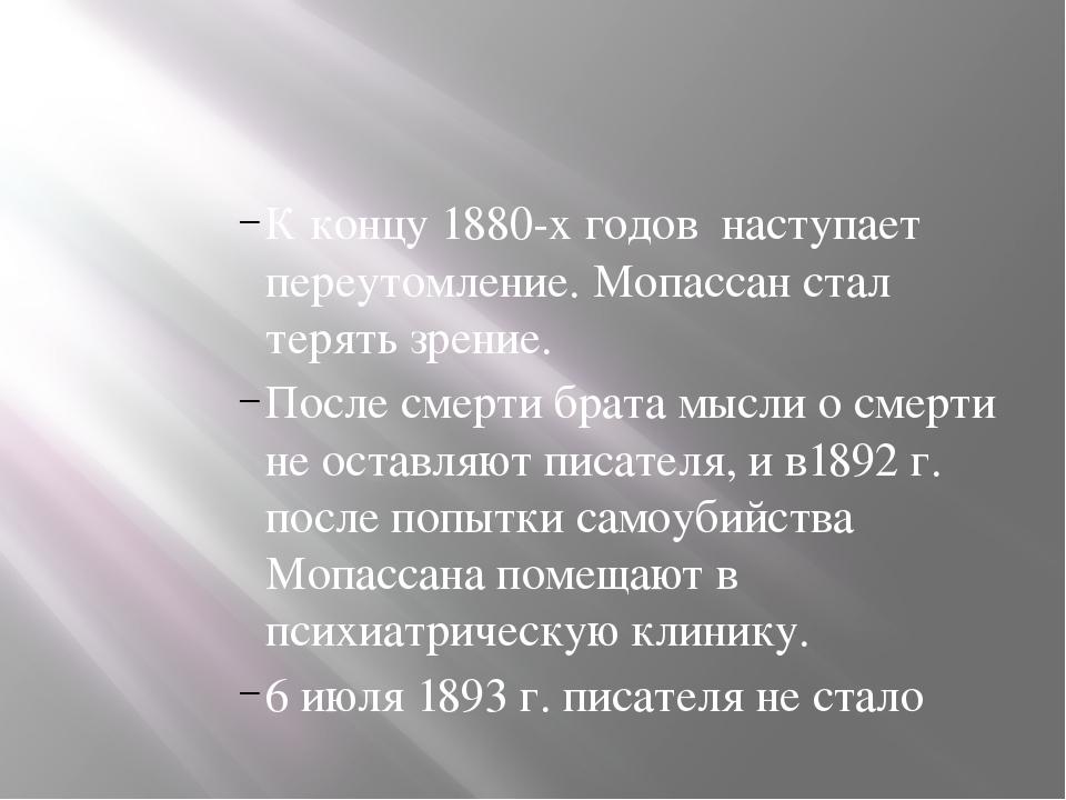 К концу 1880-х годов наступает переутомление. Мопассан стал терять зрение. П...