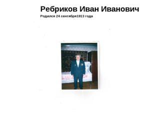 Ребриков Иван Иванович Родился 24 сентября1913 года