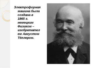 Электрофорная машина была создана в 1865 г. немецким Физиком – изобретателем