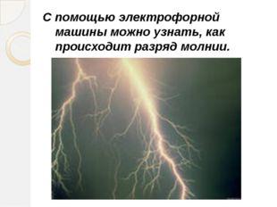 С помощью электрофорной машины можно узнать, как происходит разряд молнии. Га