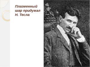 Плазменный шар придумал Н. Тесла Гайнетдинова С.А., учитель физики МБОУ СОШ №40