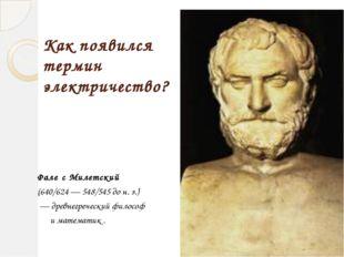 Как появился термин электричество? Фале́с Милетский (640/624— 548/545 до н.