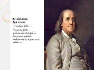 Бе́нджамин Фра́нклин (17 января 1706 — 17 апреля 1790)— политический деятель