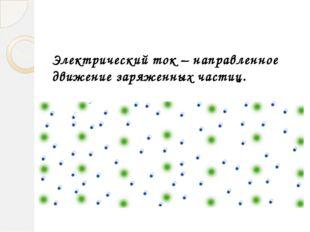 Электрический ток – направленное движение заряженных частиц. Гайнетдинова С.А