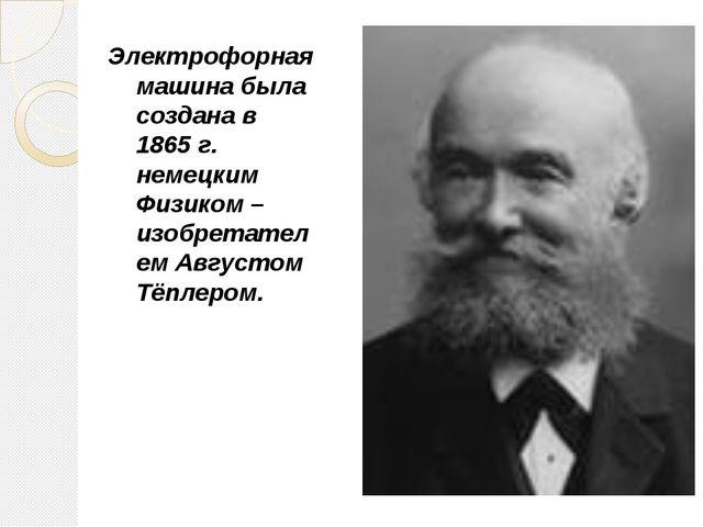 Электрофорная машина была создана в 1865 г. немецким Физиком – изобретателем...