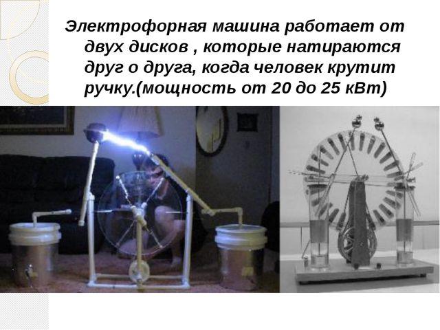 Электрофорная машина работает от двух дисков , которые натираются друг о друг...