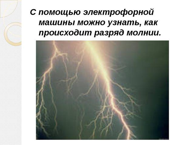 С помощью электрофорной машины можно узнать, как происходит разряд молнии. Га...