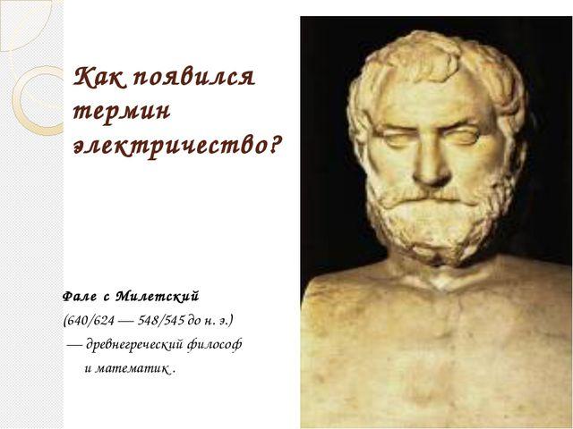Как появился термин электричество? Фале́с Милетский (640/624— 548/545 до н....