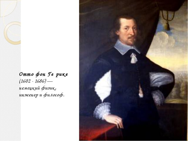Отто фон Ге́рике (1602 - 1686)— немецкий физик, инженер и философ. Гайнетдин...