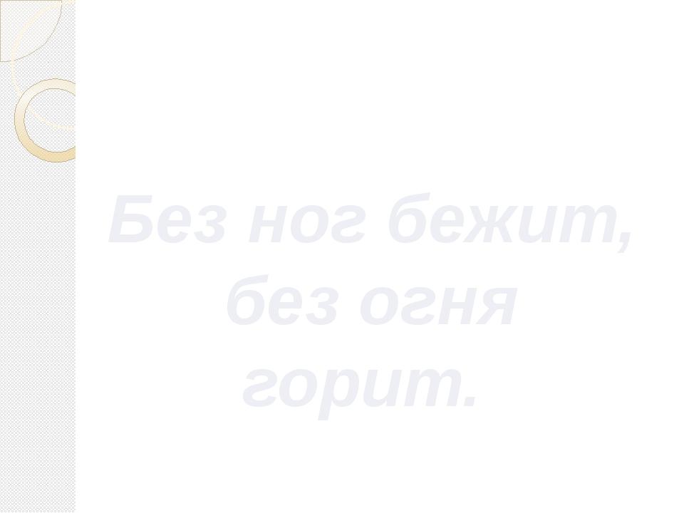 Без ног бежит, без огня горит. Гайнетдинова С.А., учитель физики МБОУ СОШ №40