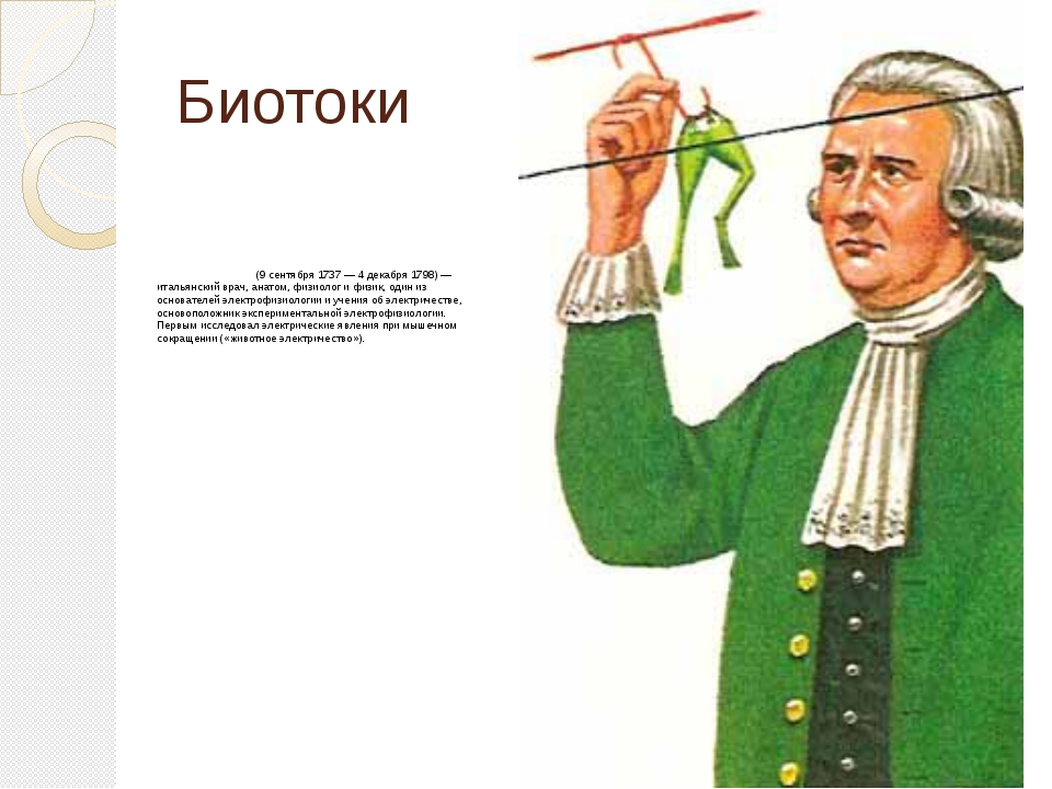 Биотоки Луи́джи Гальва́ни (9 сентября 1737 — 4 декабря 1798) — итальянский вр...
