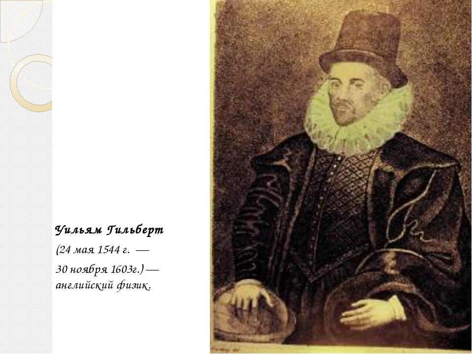 Уильям Гильберт (24 мая 1544 г. — 30 ноября 1603г.)— английский физик. Гайн...