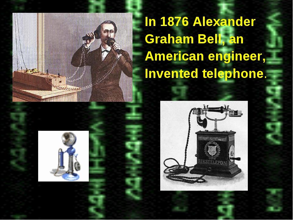 In 1876 Alexander Graham Bell, an American engineer, Invented telephone.