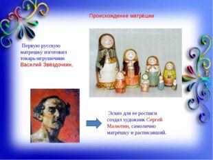 Происхождение матрёшки Первую русскую матрешку изготовил токарь-игрушечник Ва