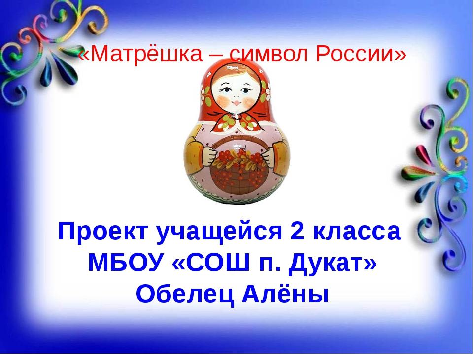 Проект учащейся 2 класса МБОУ «СОШ п. Дукат» Обелец Алёны «Матрёшка – символ...