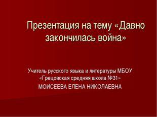 Презентация на тему «Давно закончилась война» Учитель русского языка и литера