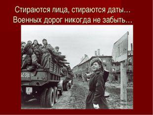 Стираются лица, стираются даты… Военных дорог никогда не забыть…