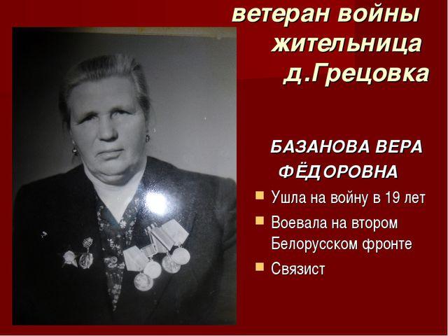 ветеран войны жительница д.Грецовка БАЗАНОВА ВЕРА ФЁДОРОВНА Ушла на войну в...
