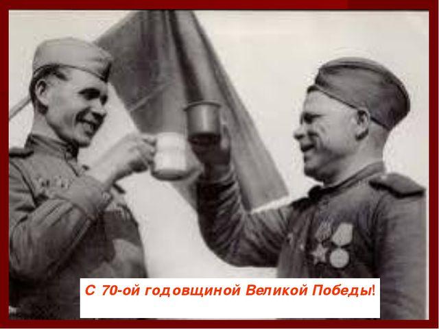 С 70-ой годовщиной Великой Победы!