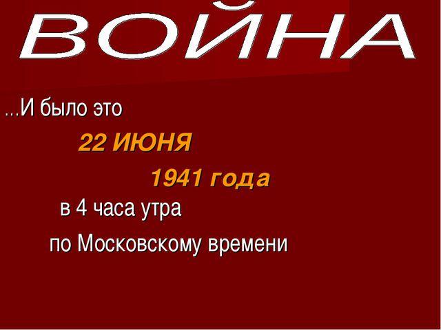 …И было это 22 ИЮНЯ 1941 года в 4 часа утра по Московскому времени