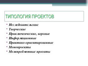 ТИПОЛОГИЯ ПРОЕКТОВ Исследовательские Творческие Приключенческие, игровые Инфо