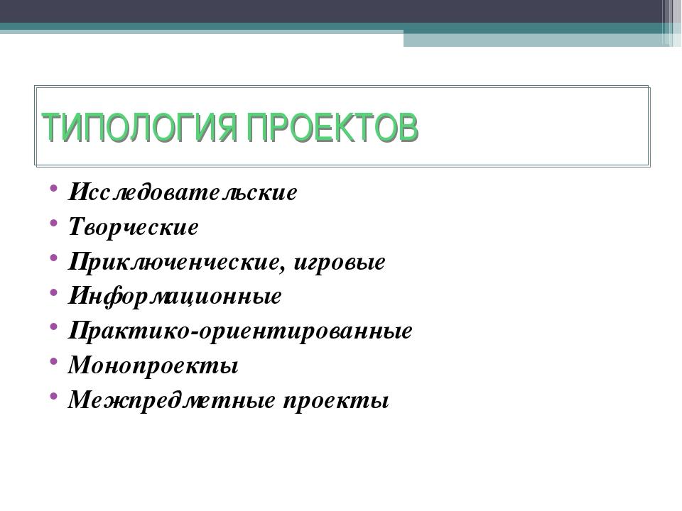ТИПОЛОГИЯ ПРОЕКТОВ Исследовательские Творческие Приключенческие, игровые Инфо...