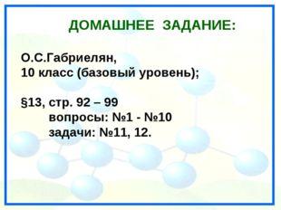ДОМАШНЕЕ ЗАДАНИЕ: О.С.Габриелян, 10 класс (базовый уровень); §13, стр. 92 – 9