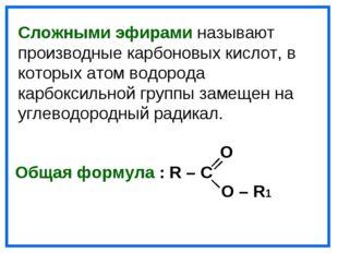 O Общая формула : R – C O – R1 Сложными эфирами называют производные карбоно