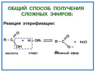 ОБЩИЙ СПОСОБ ПОЛУЧЕНИЯ СЛОЖНЫХ ЭФИРОВ: Реакция этерификации: О R – C OH кисло