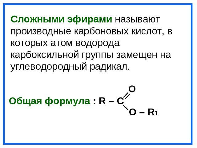 O Общая формула : R – C O – R1 Сложными эфирами называют производные карбоно...