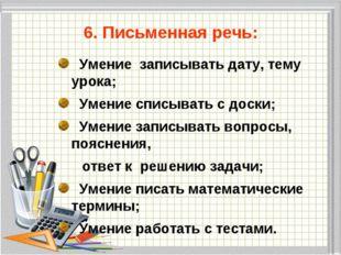 6. Письменная речь: Умение записывать дату, тему урока; Умение списывать с д