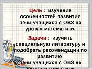 Цель : изучение особенностей развития речи учащихся с ОВЗ на уроках математи