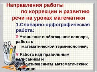 Направления работы по коррекции и развитию речи на уроках математики 1.Словар