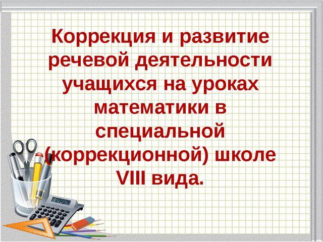 Коррекция и развитие речевой деятельности учащихся на уроках математики в спе...