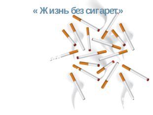 « Жизнь без сигарет» Химический  состав  сигареты Работу выполнила Учениц