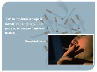 Табак приносит вред всему телу, разрушает разум, отупляет целые нации. Оноре