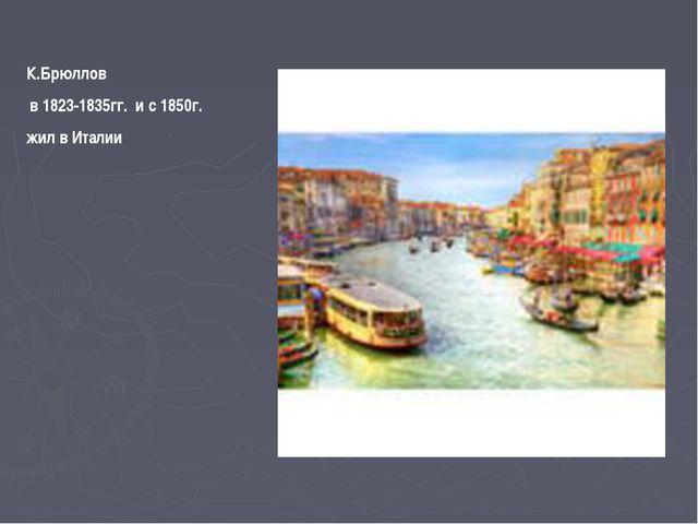 К.Брюллов в 1823-1835гг. и с 1850г. жил в Италии