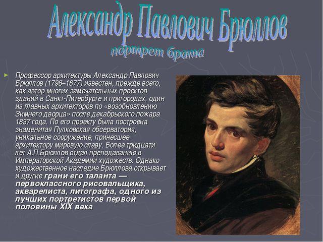 Профессор архитектуры Александр Павлович Брюллов (1798–1877) известен, прежде...