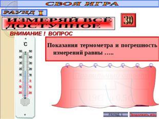 Показания термометра и погрешность измерений равны ….. ВНИМАНИЕ ! ВОПРОС Прав